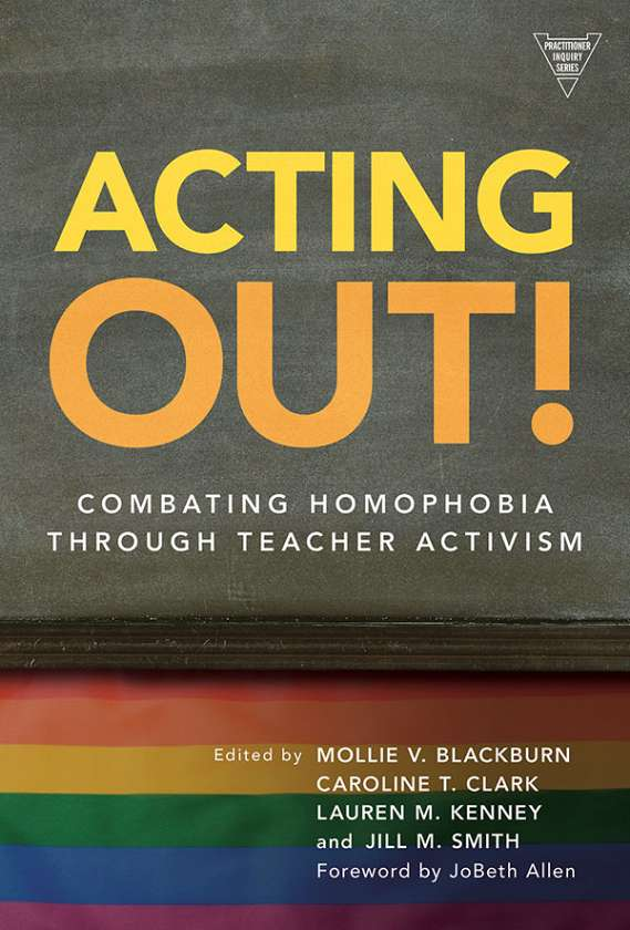 Acting Out! Combating Homophobia Through Teacher Activism 9780807750315