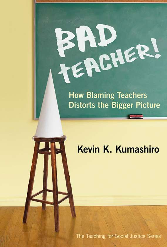 Bad Teacher! How Blaming Teachers Distorts the Bigger Picture 9780807753217